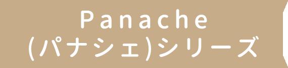 Panache(パナシェ)シリーズ